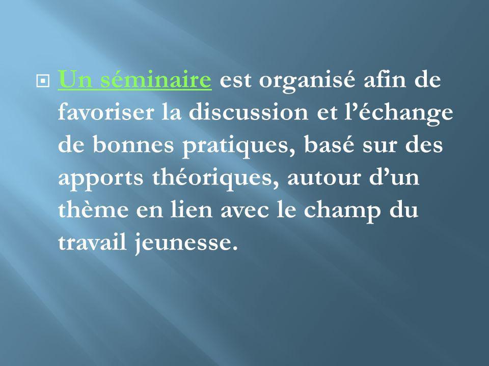 Un séminaire est organisé afin de favoriser la discussion et léchange de bonnes pratiques, basé sur des apports théoriques, autour dun thème en lien a
