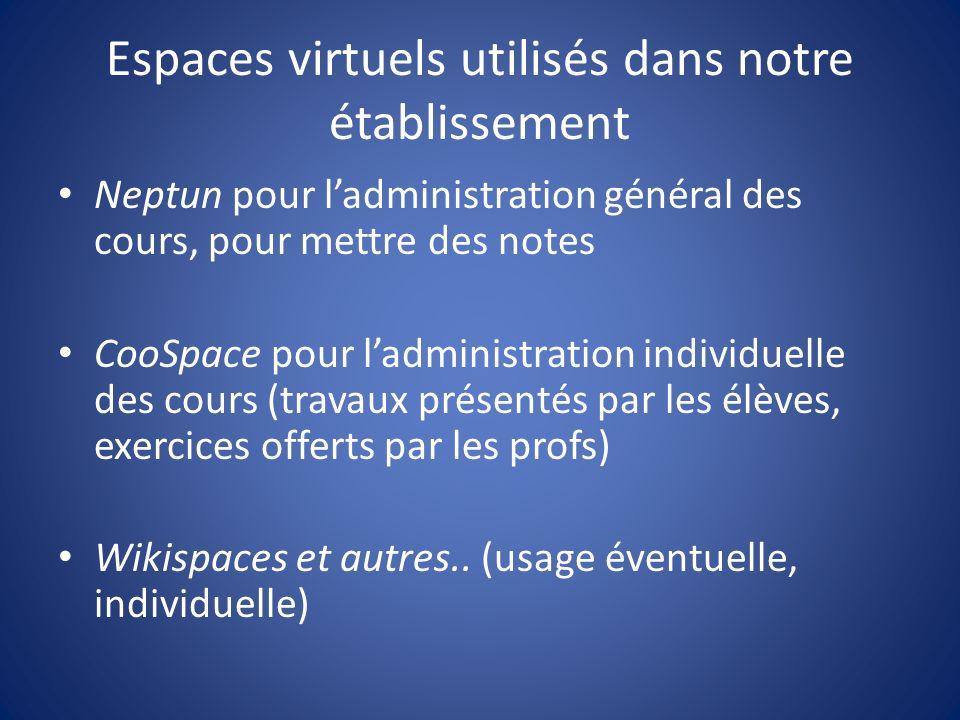 Espaces virtuels utilisés dans notre établissement Neptun pour ladministration général des cours, pour mettre des notes CooSpace pour ladministration individuelle des cours (travaux présentés par les élèves, exercices offerts par les profs) Wikispaces et autres..