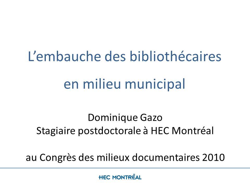 Lembauche des bibliothécaires en milieu municipal Dominique Gazo Stagiaire postdoctorale à HEC Montréal au Congrès des milieux documentaires 2010