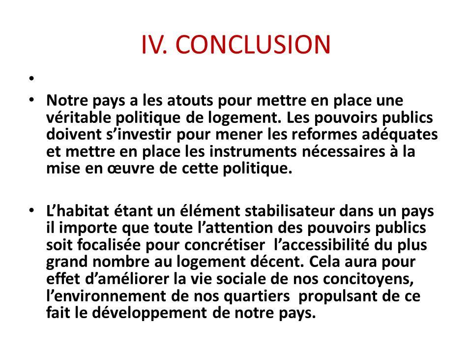 IV. CONCLUSION Notre pays a les atouts pour mettre en place une véritable politique de logement. Les pouvoirs publics doivent sinvestir pour mener les