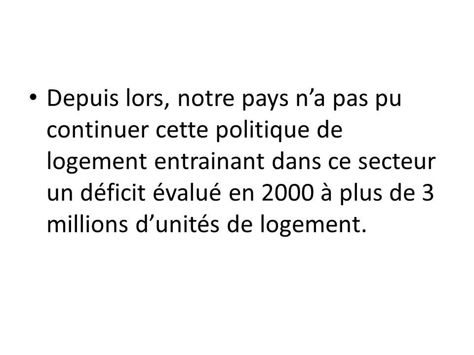 Depuis lors, notre pays na pas pu continuer cette politique de logement entrainant dans ce secteur un déficit évalué en 2000 à plus de 3 millions duni
