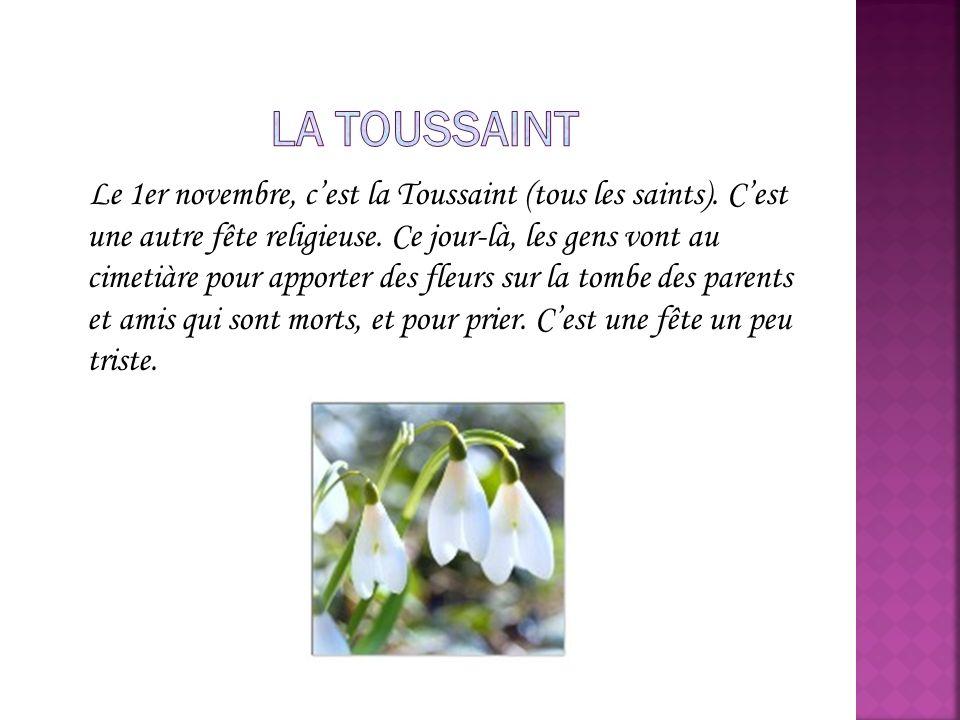 Le 1er novembre, cest la Toussaint (tous les saints). Cest une autre fête religieuse. Ce jour-là, les gens vont au cimetiàre pour apporter des fleurs