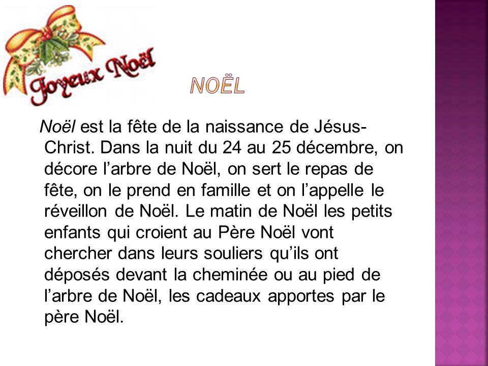 Noël est la fête de la naissance de Jésus- Christ. Dans la nuit du 24 au 25 décembre, on décore larbre de Noël, on sert le repas de fête, on le prend