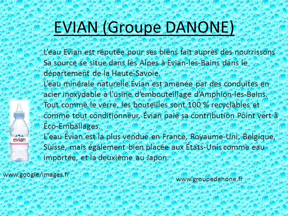 EVIAN (Groupe DANONE) Leau Evian est réputée pour ses biens fait auprès des nourrissons Sa source se situe dans les Alpes à Evian-les-Bains dans le dé