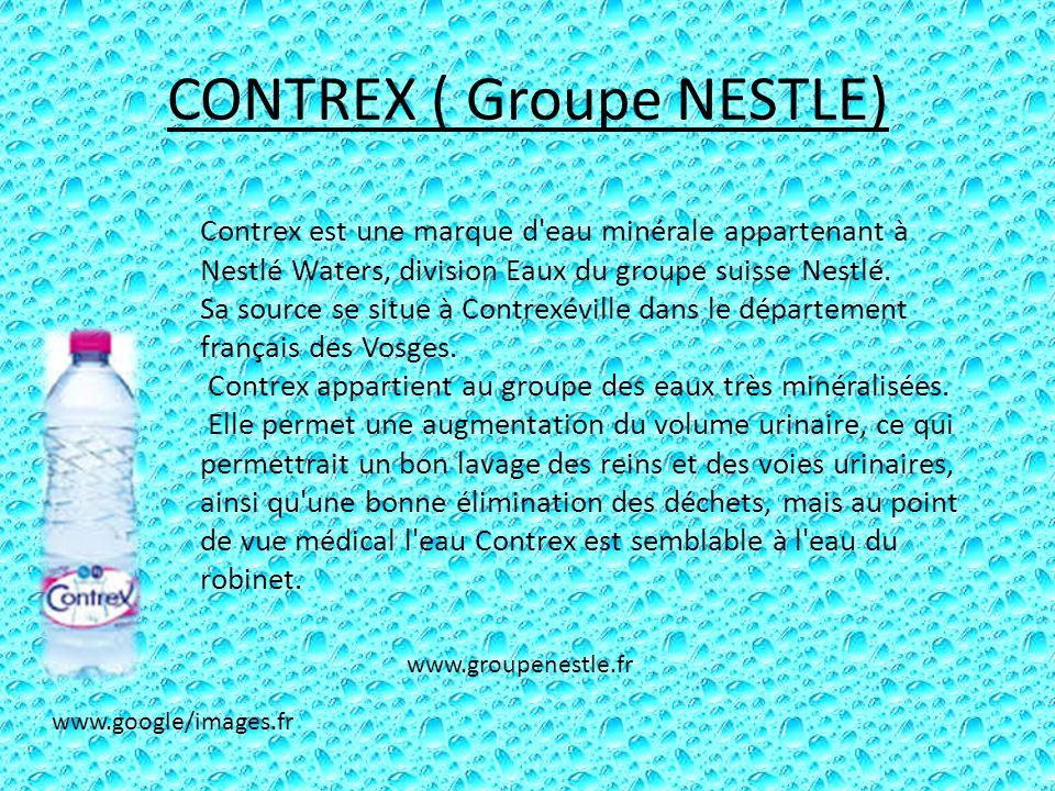 CONTREX ( Groupe NESTLE) Contrex est une marque d'eau minérale appartenant à Nestlé Waters, division Eaux du groupe suisse Nestlé. Sa source se situe