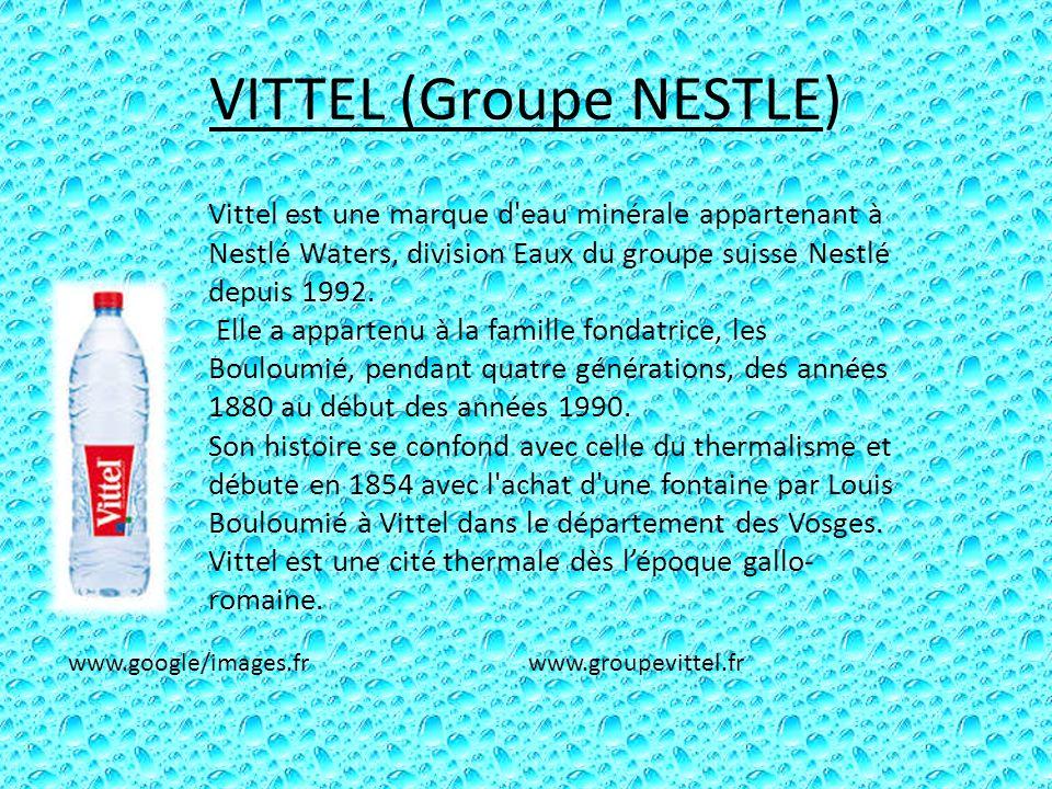 VITTEL (Groupe NESTLE) Vittel est une marque d'eau minérale appartenant à Nestlé Waters, division Eaux du groupe suisse Nestlé depuis 1992. Elle a app