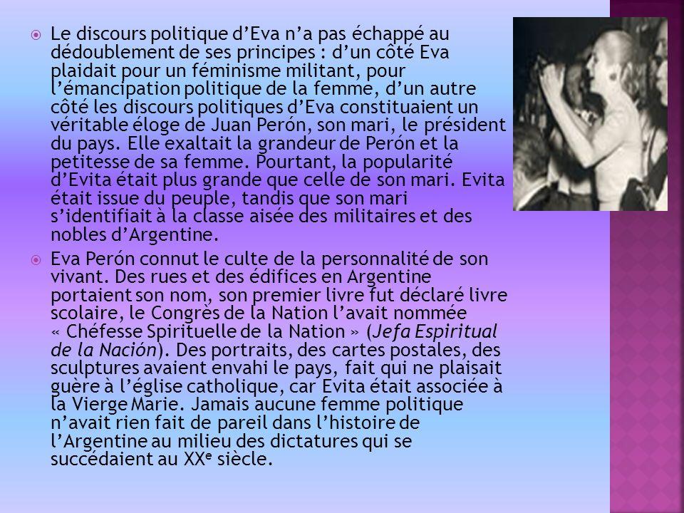 Le discours politique dEva na pas échappé au dédoublement de ses principes : dun côté Eva plaidait pour un féminisme militant, pour lémancipation politique de la femme, dun autre côté les discours politiques dEva constituaient un véritable éloge de Juan Perón, son mari, le président du pays.
