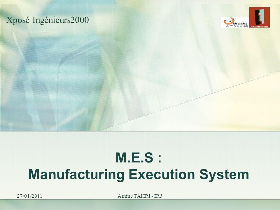 M.E.S : Manufacturing Execution System 27/01/2011Amine TAHRI - IR3 Xposé Ingénieurs2000