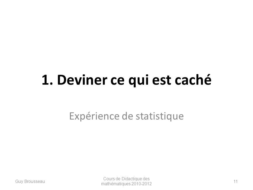 1. Deviner ce qui est caché Expérience de statistique Guy Brousseau Cours de Didactique des mathématiques 2010-2012 11