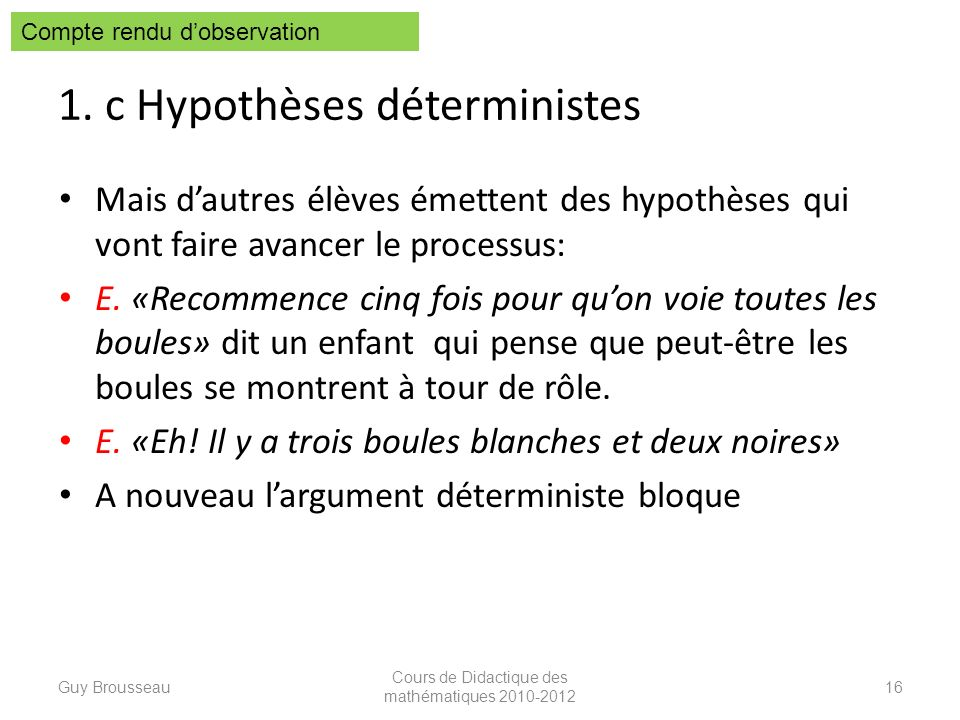 1. c Hypothèses déterministes Mais dautres élèves émettent des hypothèses qui vont faire avancer le processus: E. «Recommence cinq fois pour quon voie