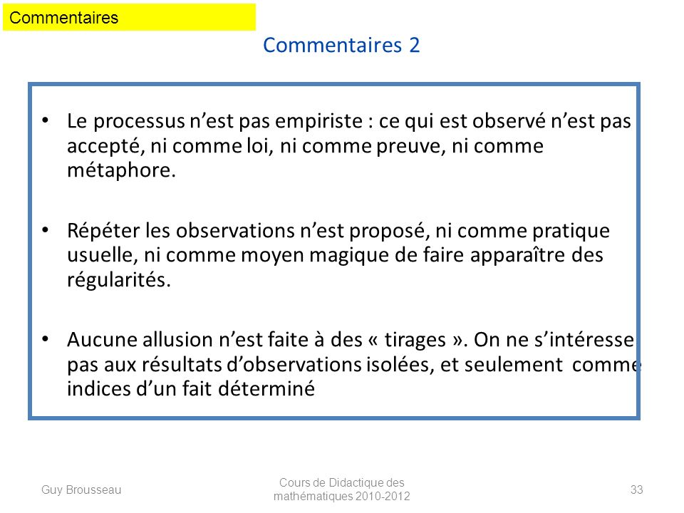 Commentaires 2 Le processus nest pas empiriste : ce qui est observé nest pas accepté, ni comme loi, ni comme preuve, ni comme métaphore. Répéter les o