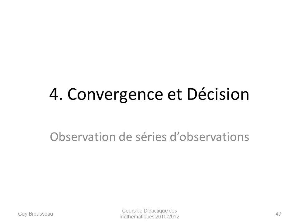 4. Convergence et Décision Observation de séries dobservations Guy Brousseau Cours de Didactique des mathématiques 2010-2012 49