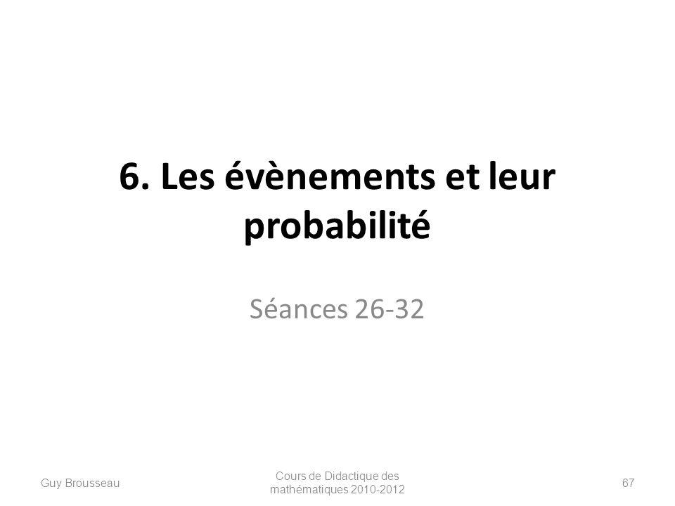 6. Les évènements et leur probabilité Séances 26-32 Guy Brousseau Cours de Didactique des mathématiques 2010-2012 67
