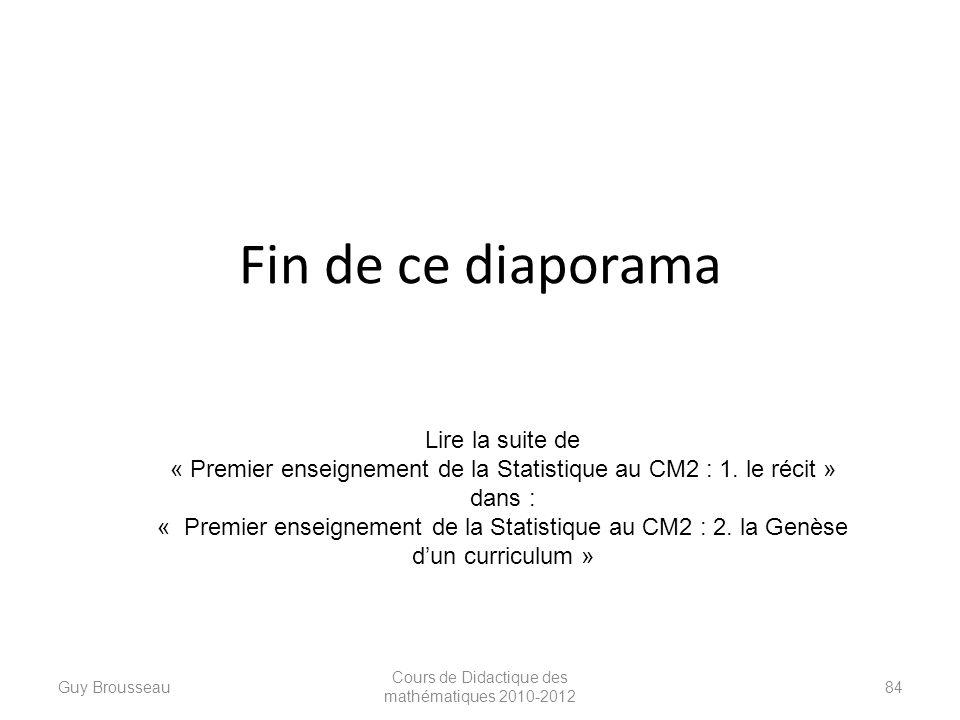 Fin de ce diaporama Guy Brousseau Cours de Didactique des mathématiques 2010-2012 84 Lire la suite de « Premier enseignement de la Statistique au CM2
