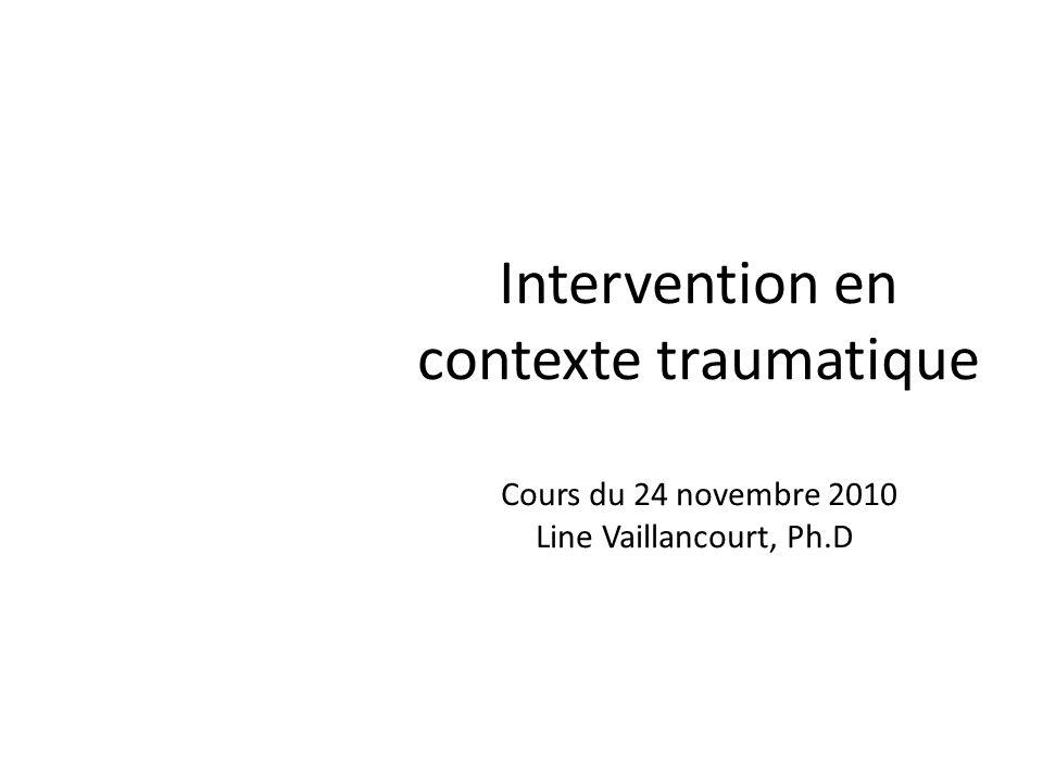 Intervention en contexte traumatique Cours du 24 novembre 2010 Line Vaillancourt, Ph.D.