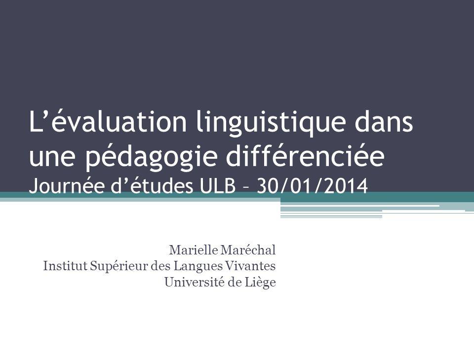 Lévaluation linguistique dans une pédagogie différenciée Journée détudes ULB – 30/01/2014 Marielle Maréchal Institut Supérieur des Langues Vivantes Un