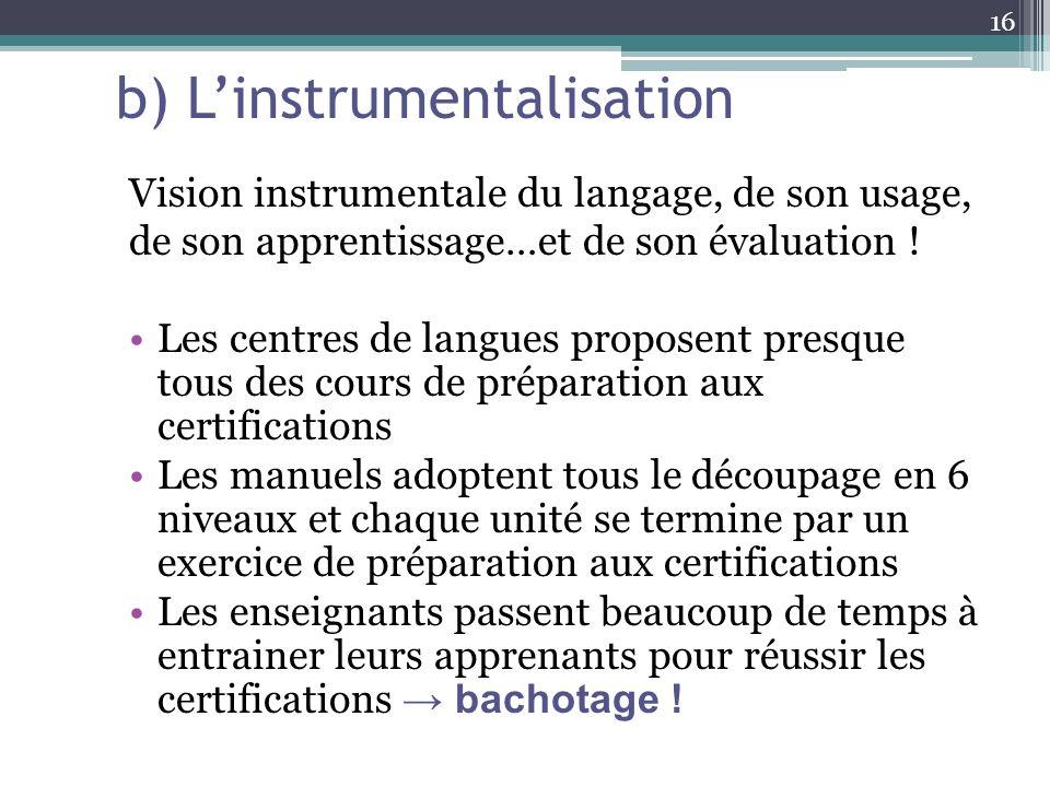 b) Linstrumentalisation Vision instrumentale du langage, de son usage, de son apprentissage…et de son évaluation ! Les centres de langues proposent pr