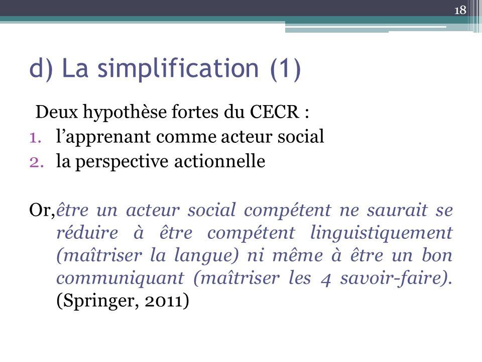 d) La simplification (1) Deux hypothèse fortes du CECR : 1.lapprenant comme acteur social 2.la perspective actionnelle Or,être un acteur social compét