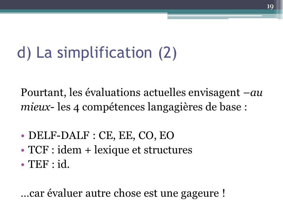 d) La simplification (2) Pourtant, les évaluations actuelles envisagent –au mieux- les 4 compétences langagières de base : DELF-DALF : CE, EE, CO, EO