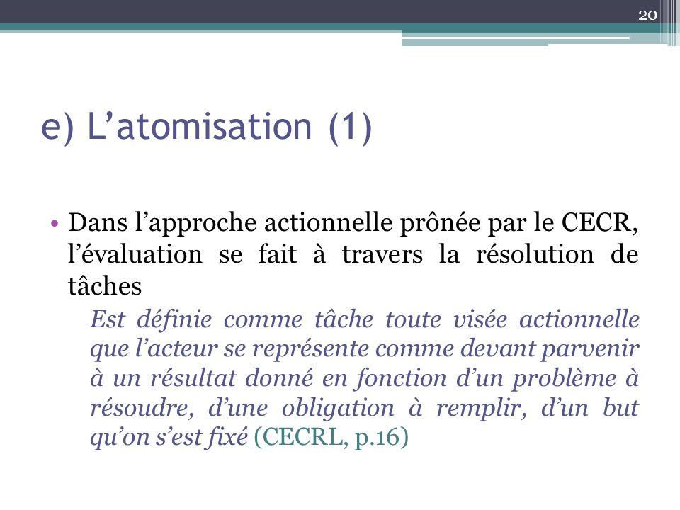 e) Latomisation (1) Dans lapproche actionnelle prônée par le CECR, lévaluation se fait à travers la résolution de tâches Est définie comme tâche toute