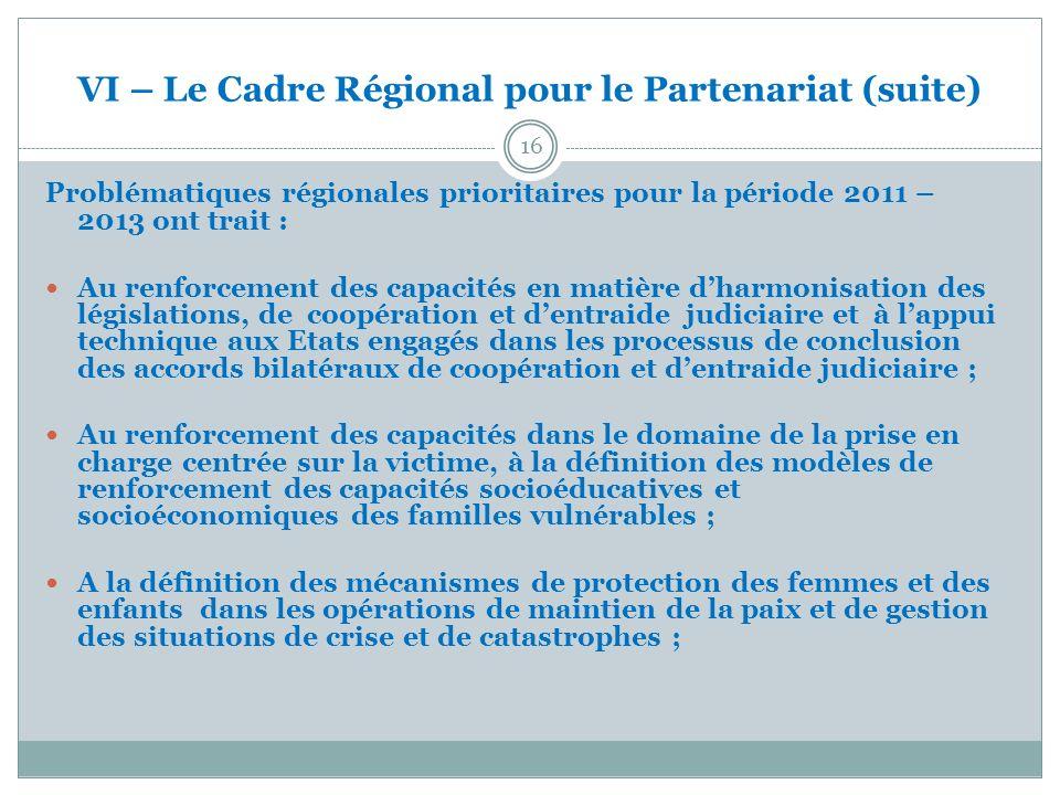 VI – Le Cadre Régional pour le Partenariat (suite) 16 Problématiques régionales prioritaires pour la période 2011 – 2013 ont trait : Au renforcement d