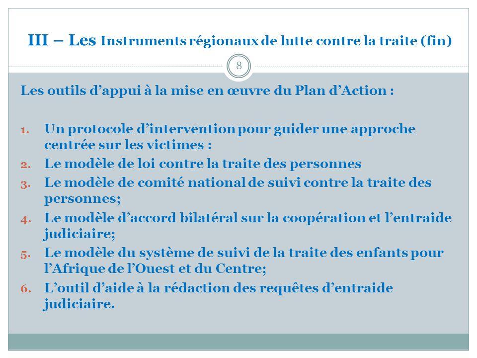 IV- Le Cadre institutionnel Commission Régionale Permanente Conjointe de Suivi CEDEAO – CEEAC (CRPCS) Unité de Lutte contre la Traite des Personnes CEDEAO Comités nationaux de suivi (15) Unité de Lutte contre la Traite des Personnes et de Protection de lEnfant CEEAC Comités nationaux de suivi (10) 9