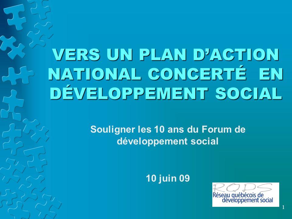 VERS UN PLAN DACTION NATIONAL CONCERTÉ EN DÉVELOPPEMENT SOCIAL Souligner les 10 ans du Forum de développement social 10 juin 09 1