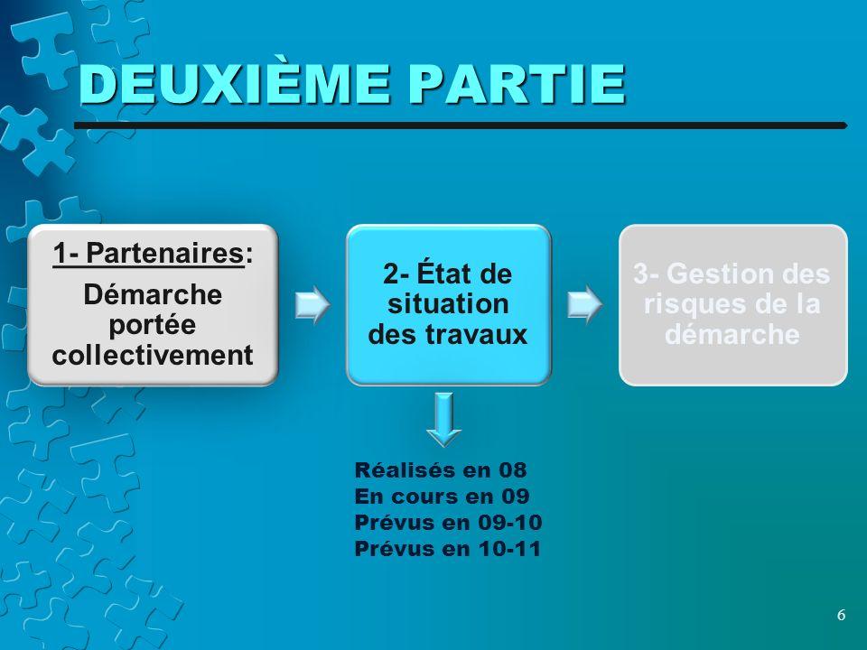 DEUXIÈME PARTIE 6 1- Partenaires: Démarche portée collectivement 2- État de situation des travaux 3- Gestion des risques de la démarche Réalisés en 08 En cours en 09 Prévus en 09-10 Prévus en 10-11