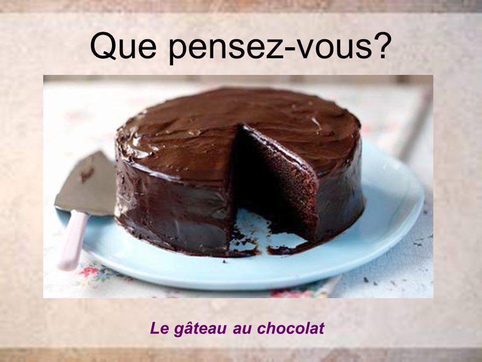 Que pensez-vous? Le gâteau au chocolat