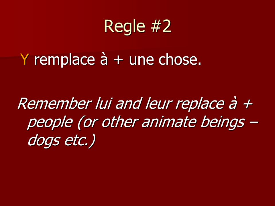 Regle #2 Y remplace à + une chose. Y remplace à + une chose. Remember lui and leur replace à + people (or other animate beings – dogs etc.)