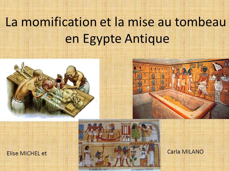La momification et la mise au tombeau en Egypte Antique Elise MICHEL et Carla MILANO