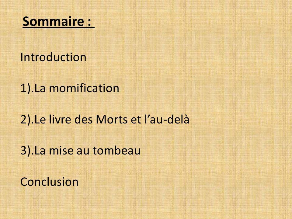 Introduction 1).La momification 2).Le livre des Morts et lau-delà 3).La mise au tombeau Conclusion Sommaire :