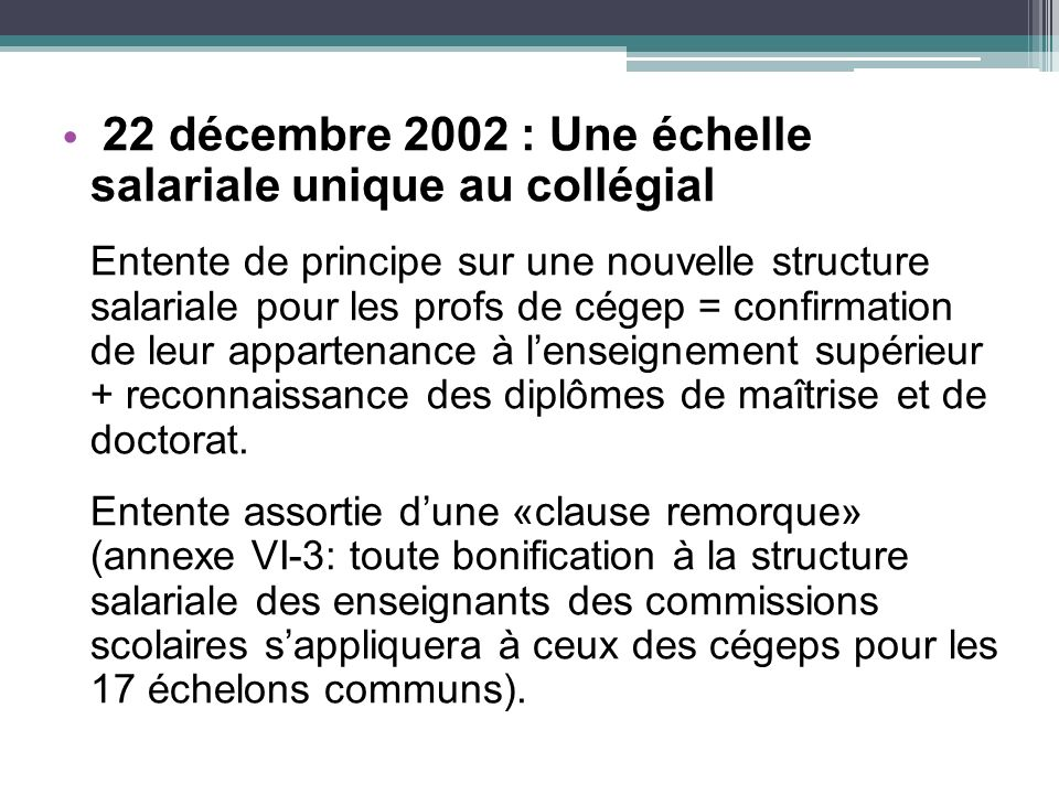 22 décembre 2002 : Une échelle salariale unique au collégial Entente de principe sur une nouvelle structure salariale pour les profs de cégep = confirmation de leur appartenance à lenseignement supérieur + reconnaissance des diplômes de maîtrise et de doctorat.