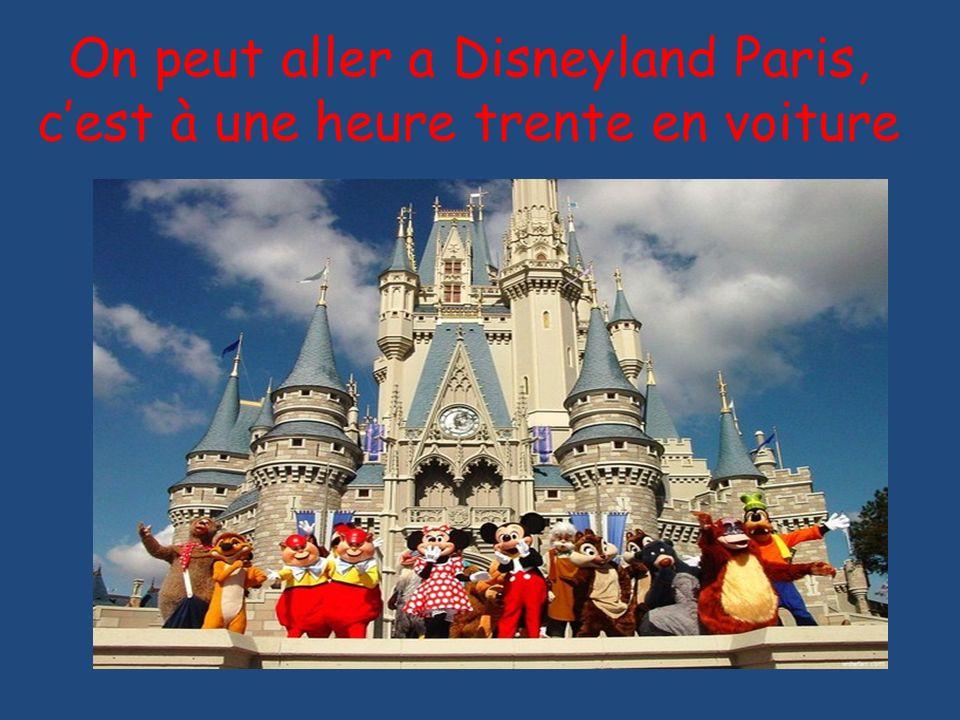 On peut aller a Disneyland Paris, cest à une heure trente en voiture