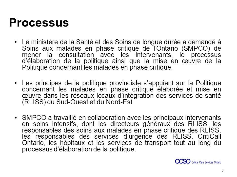 Processus Le ministère de la Santé et des Soins de longue durée a demandé à Soins aux malades en phase critique de lOntario (SMPCO) de mener la consultation avec les intervenants, le processus délaboration de la politique ainsi que la mise en œuvre de la Politique concernant les malades en phase critique.
