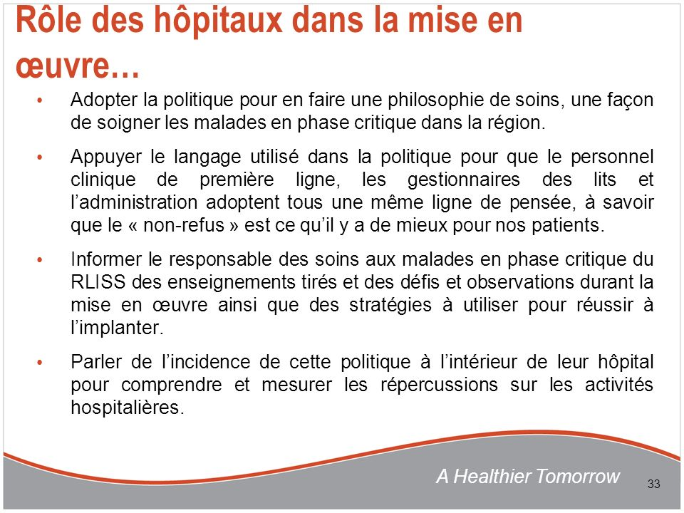 A Healthier Tomorrow Rôle des hôpitaux dans la mise en œuvre… Adopter la politique pour en faire une philosophie de soins, une façon de soigner les malades en phase critique dans la région.