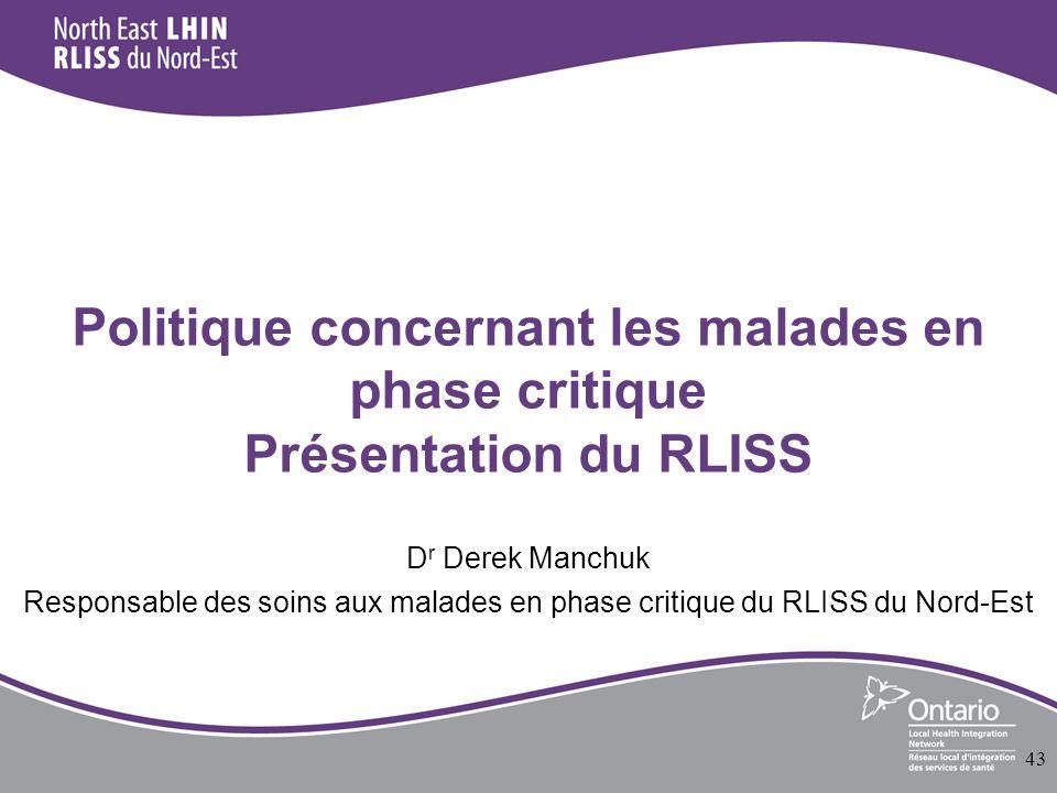 Politique concernant les malades en phase critique Présentation du RLISS D r Derek Manchuk Responsable des soins aux malades en phase critique du RLISS du Nord-Est 43