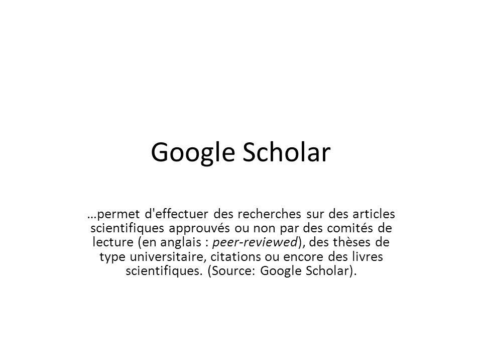 Google Scholar …permet d effectuer des recherches sur des articles scientifiques approuvés ou non par des comités de lecture (en anglais : peer-reviewed), des thèses de type universitaire, citations ou encore des livres scientifiques.