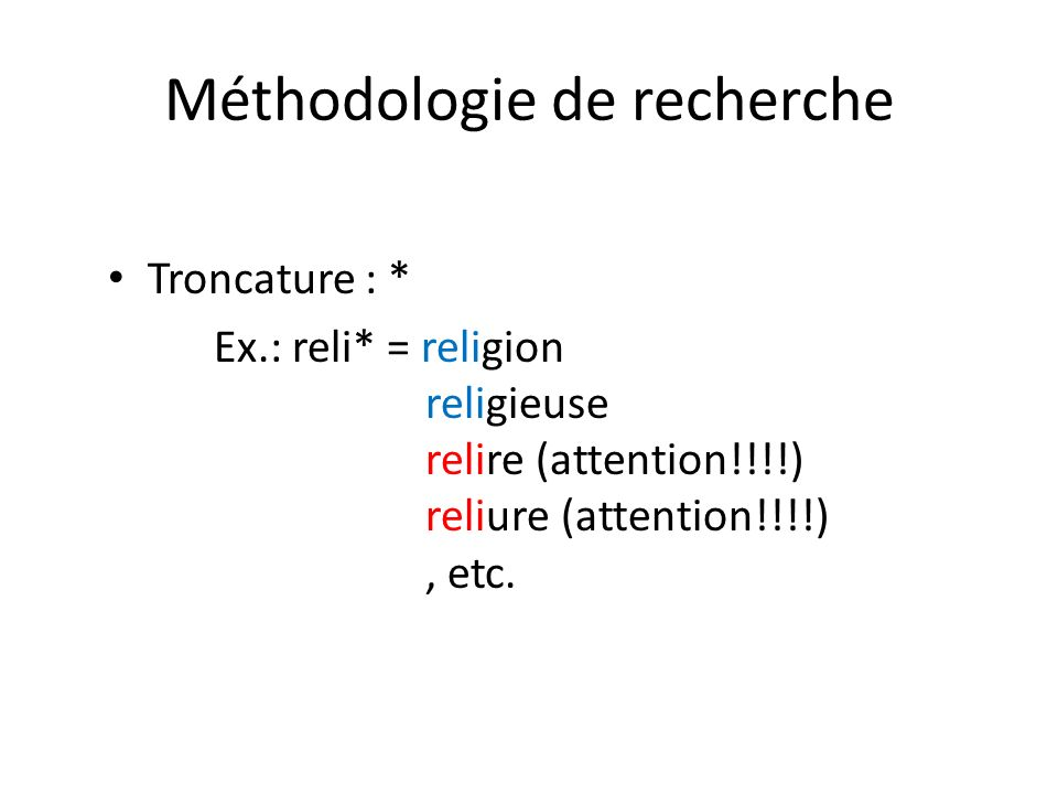 Méthodologie de recherche Troncature : * Ex.: reli* = religion religieuse relire (attention!!!!) reliure (attention!!!!), etc.