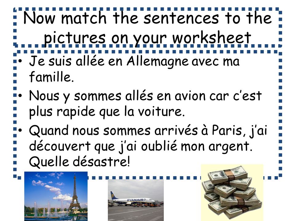 Now match the sentences to the pictures on your worksheet Je suis allée en Allemagne avec ma famille. Nous y sommes allés en avion car cest plus rapid
