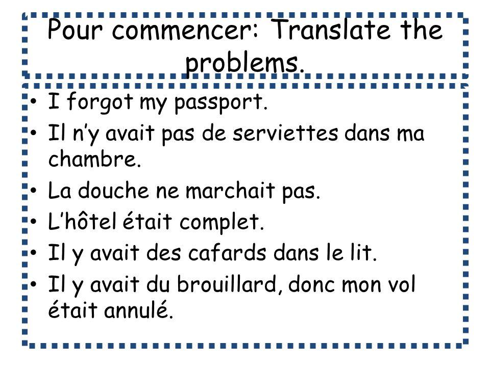 Pour commencer: Translate the problems. I forgot my passport. Il ny avait pas de serviettes dans ma chambre. La douche ne marchait pas. Lhôtel était c