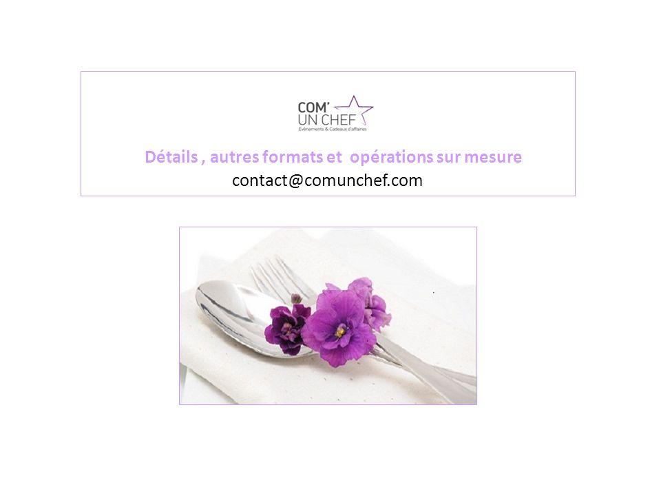 Détails, autres formats et opérations sur mesure contact@comunchef.com