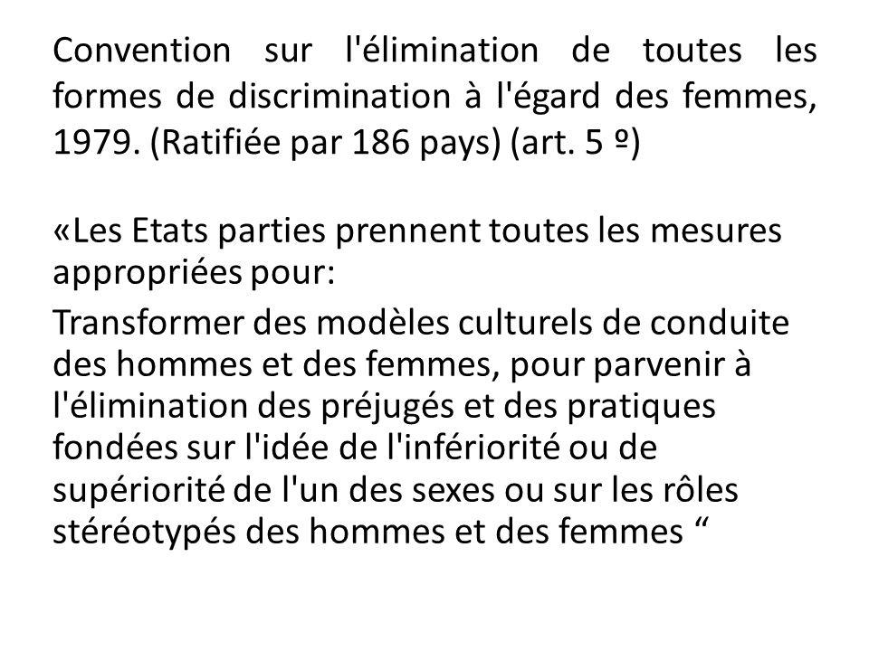 Convention sur l'élimination de toutes les formes de discrimination à l'égard des femmes, 1979. (Ratifiée par 186 pays) (art. 5 º) «Les Etats parties