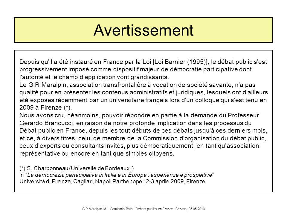 GIR Maralpin/JM – Seminario Polis - Débats publics en France - Genova, 05.05.2010 Ce quil faut retenir du débat public Le débat public est mené sur la base d un dossier fourni par le maître d ouvrage, complété sur demande de la CNDP.