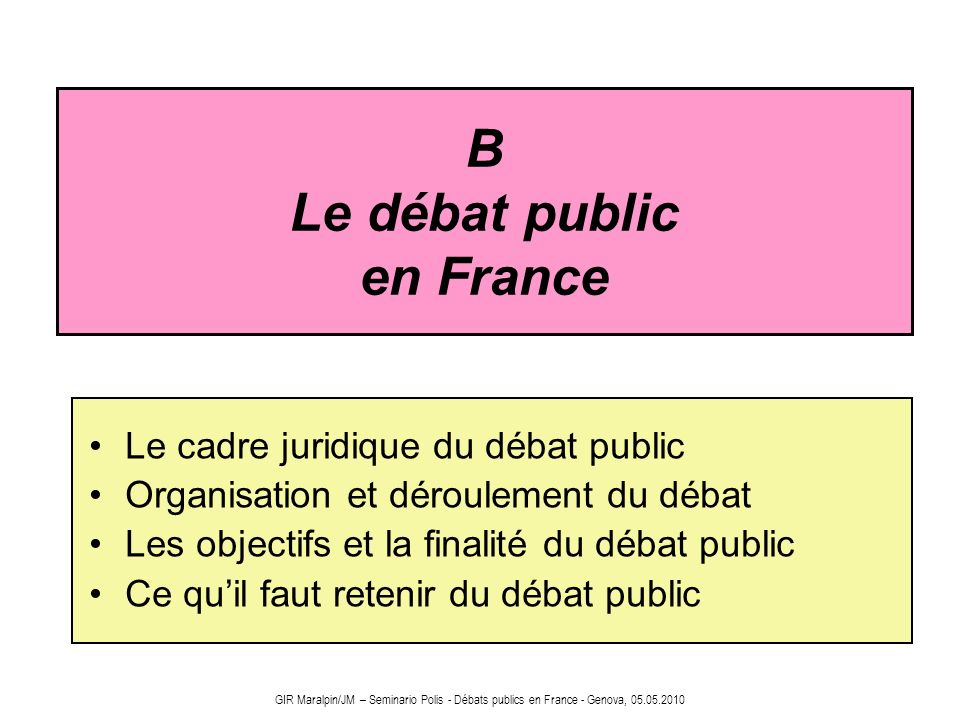 B Le débat public en France Le cadre juridique du débat public Organisation et déroulement du débat Les objectifs et la finalité du débat public Ce qu