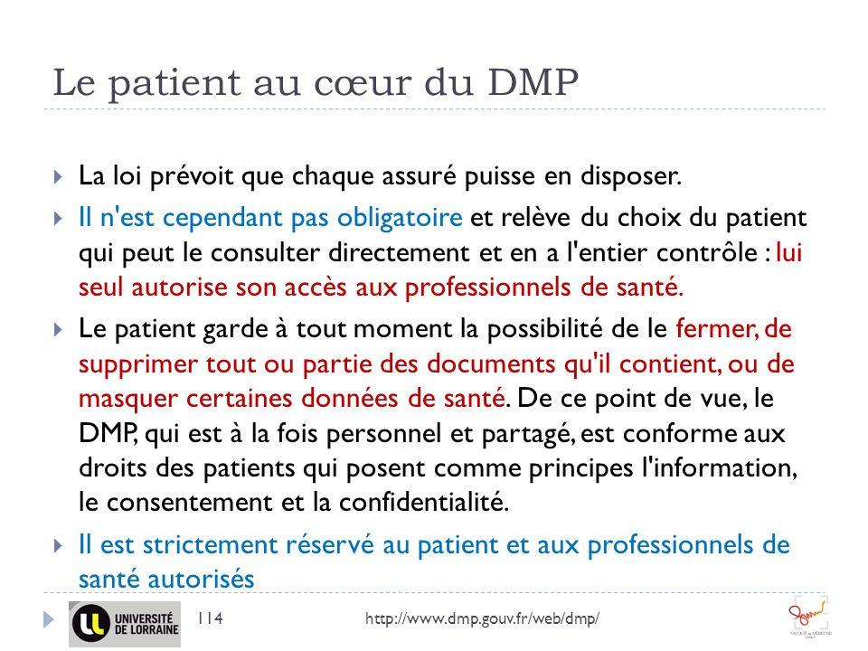 Le patient au cœur du DMP La loi prévoit que chaque assuré puisse en disposer. Il n'est cependant pas obligatoire et relève du choix du patient qui pe