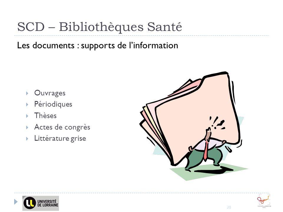 28 SCD – Bibliothèques Santé Les documents : supports de linformation Ouvrages Périodiques Thèses Actes de congrès Littérature grise