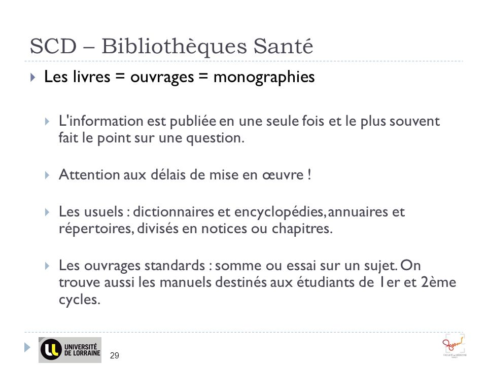 SCD – Bibliothèques Santé 29 Les livres = ouvrages = monographies L information est publiée en une seule fois et le plus souvent fait le point sur une question.