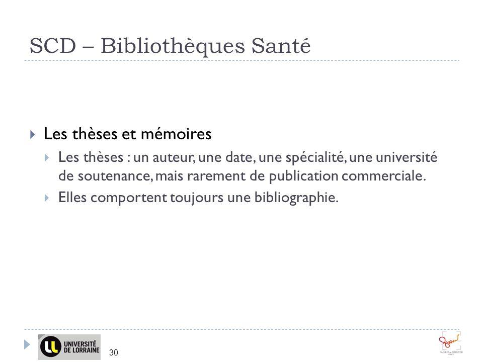 SCD – Bibliothèques Santé 30 Les thèses et mémoires Les thèses : un auteur, une date, une spécialité, une université de soutenance, mais rarement de publication commerciale.