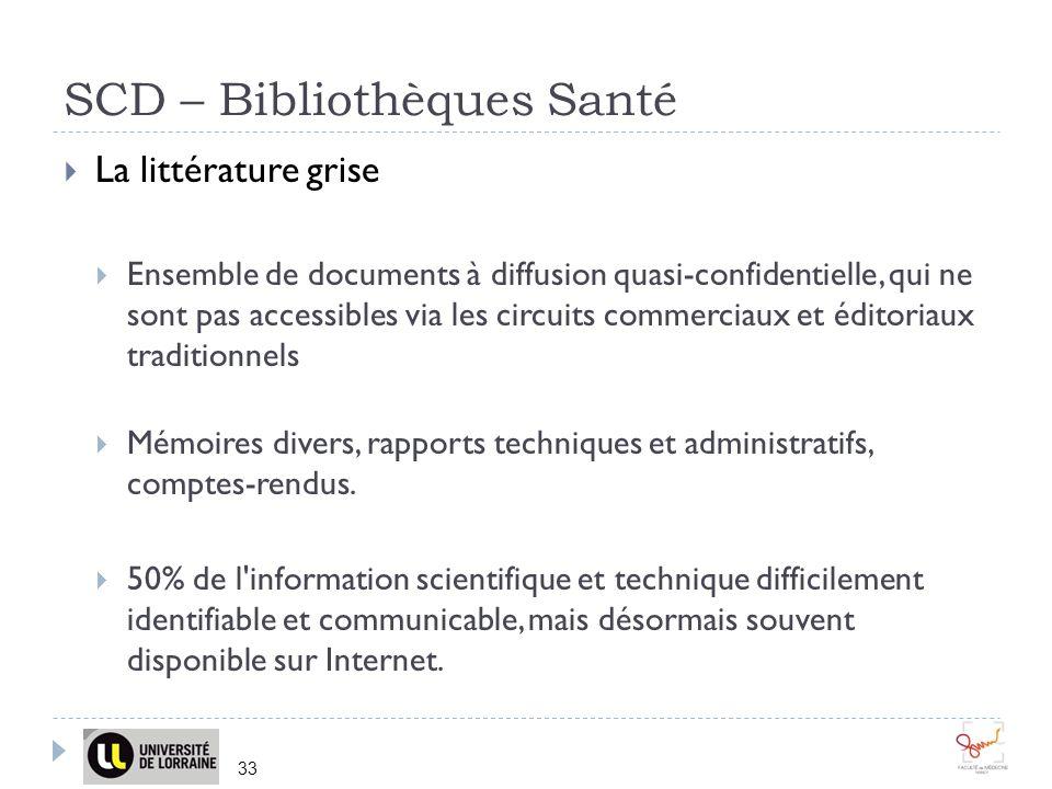 SCD – Bibliothèques Santé 33 La littérature grise Ensemble de documents à diffusion quasi-confidentielle, qui ne sont pas accessibles via les circuits